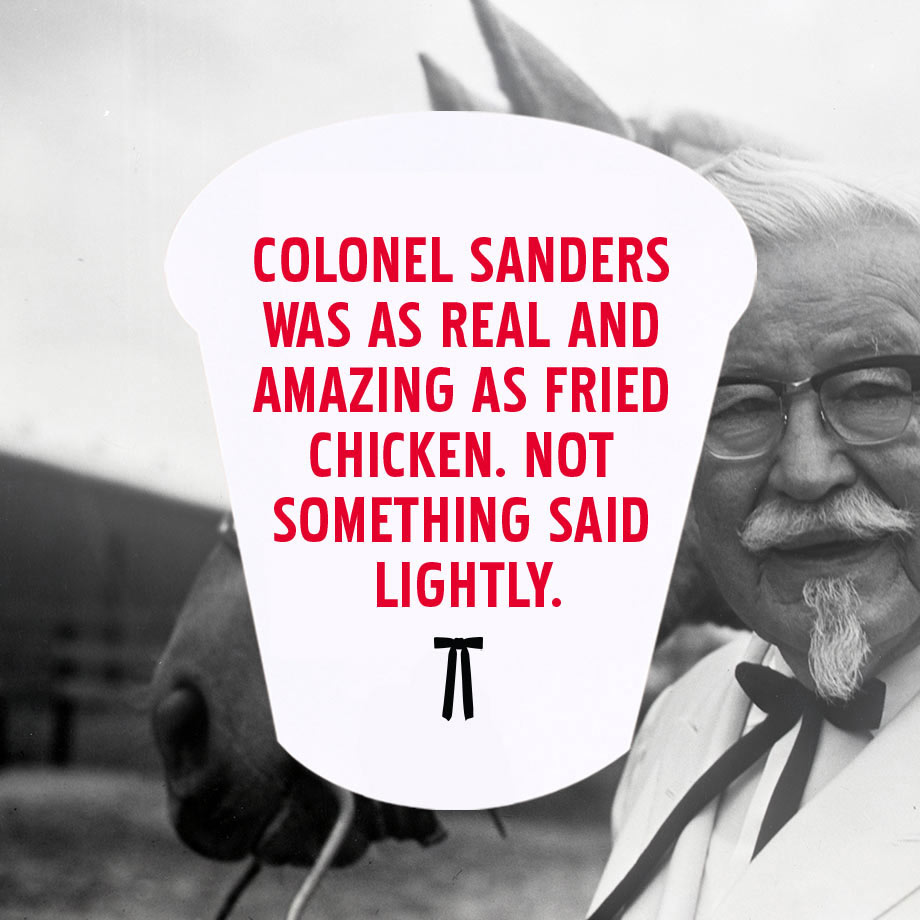 Colonel Sanders was as real and amazing as fried chicken. Not something said lightly