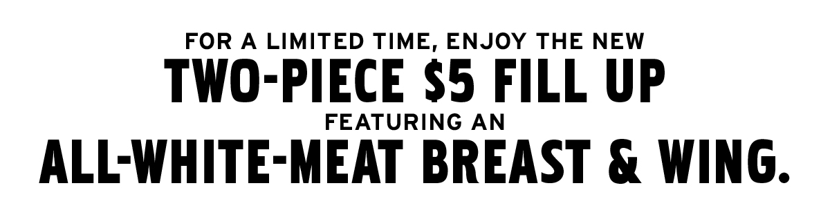Enjoy the new two-piece $5 Fill Up an all-white-meat breast and wing
