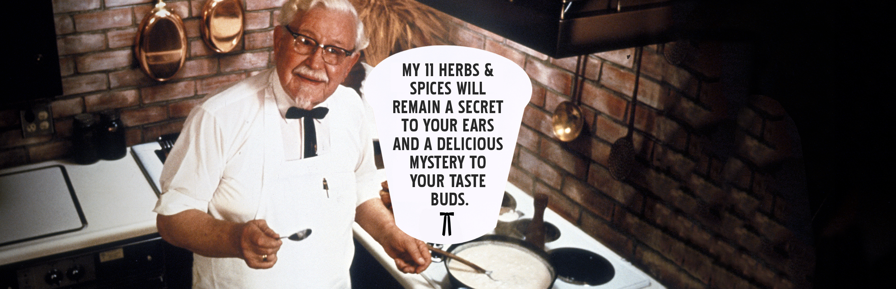 My 11 herbs & spices will remain a secret to your ears and a delicious mystery to your taste buds.