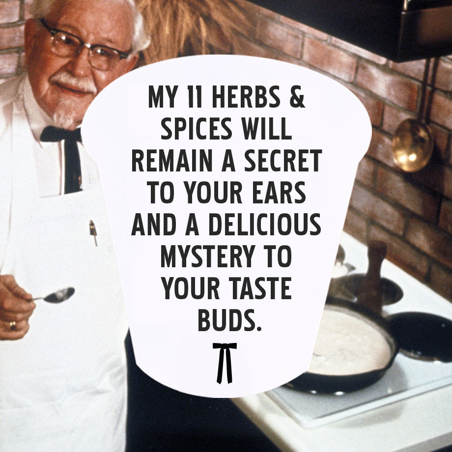 My 11 herbs & spices will remain a secret to your ears and a delicious mystery to your taste buds