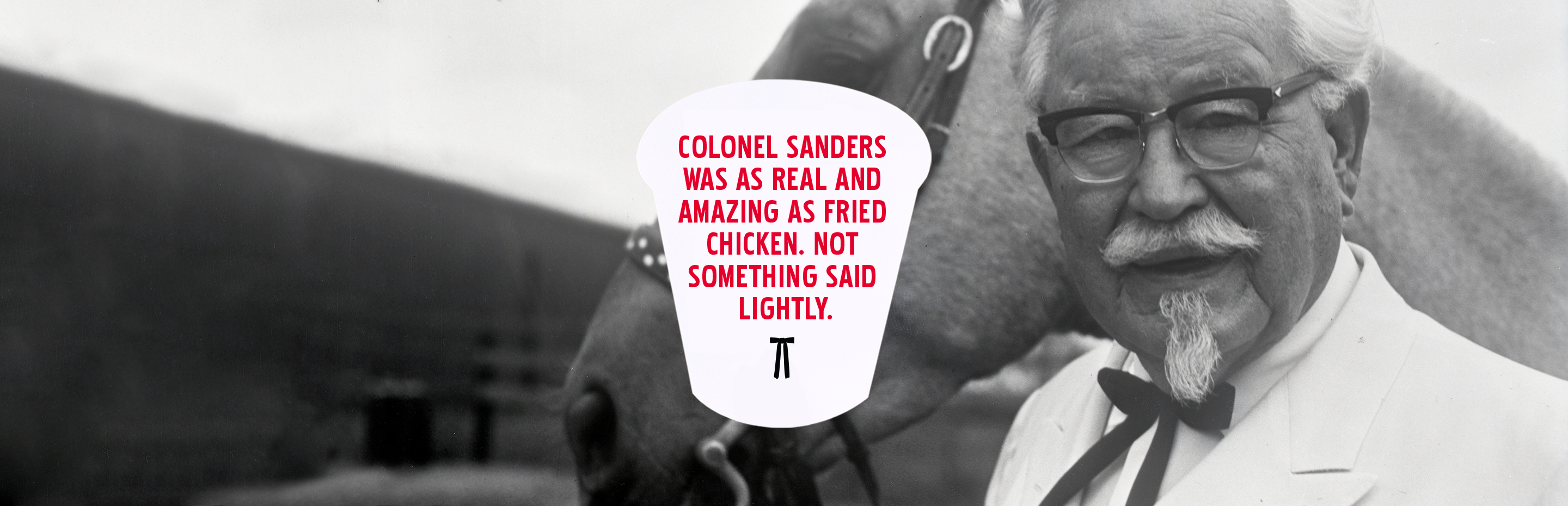 Colonel Sanders was as real and amazing as fried chicken. Not something said lightly.