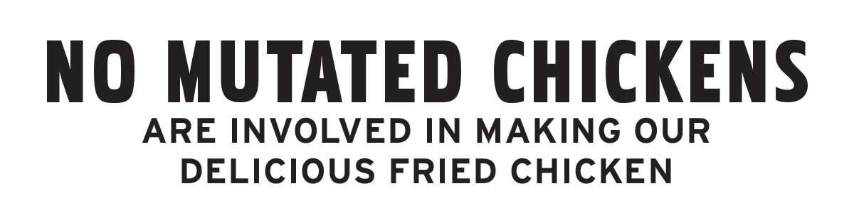 No mutated chickens are involved in making our delicious fried chicken