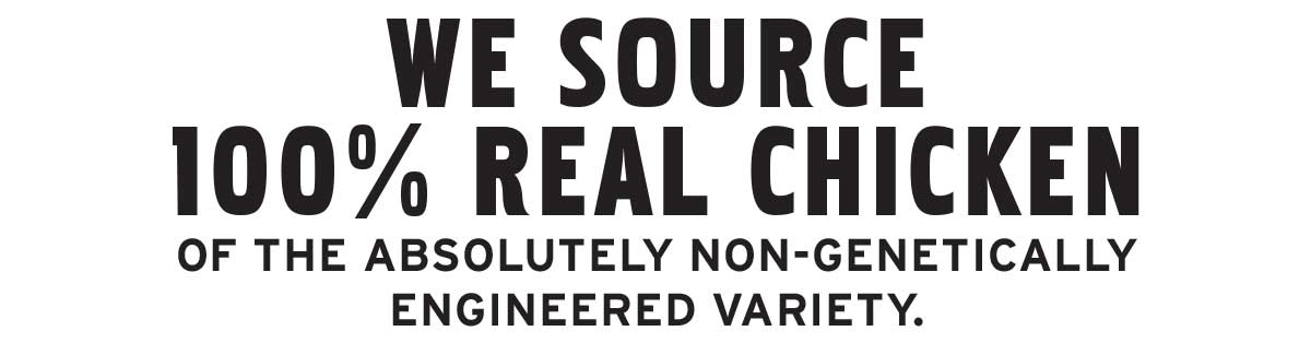 We source 100% real chicken of the absolutely non-genetically engineered variety